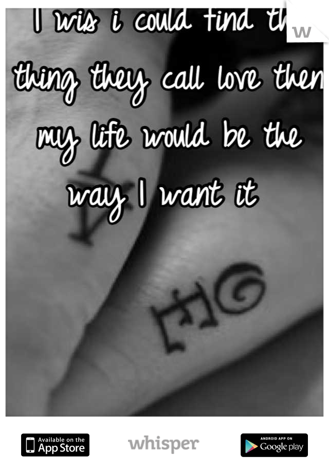 I wis i could find the thing they call love then my life would be the way I want it