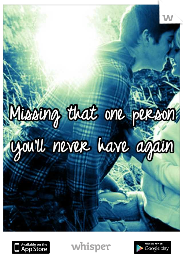 Missing that one person you'll never have again