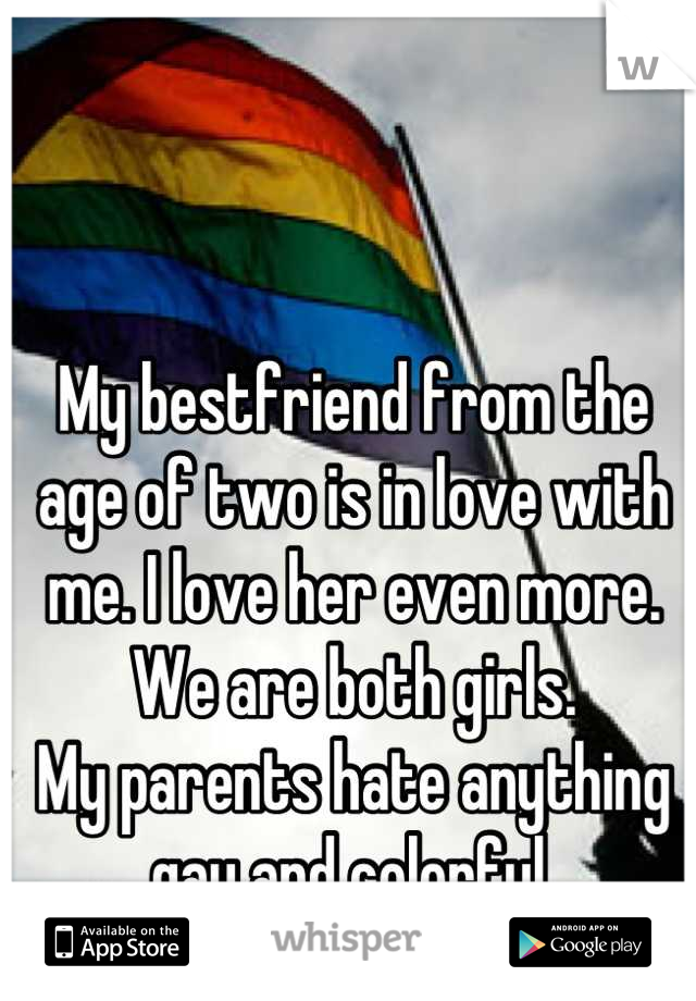 My bestfriend from the age of two is in love with me. I love her even more.  We are both girls. My parents hate anything gay and colorful.