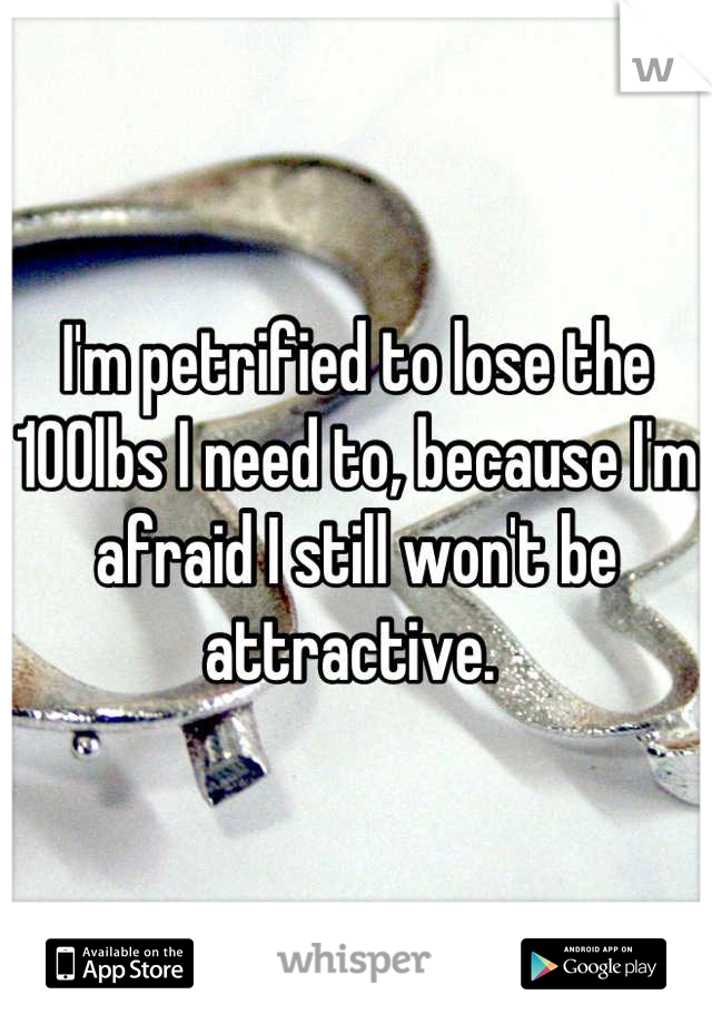I'm petrified to lose the 100lbs I need to, because I'm afraid I still won't be attractive.