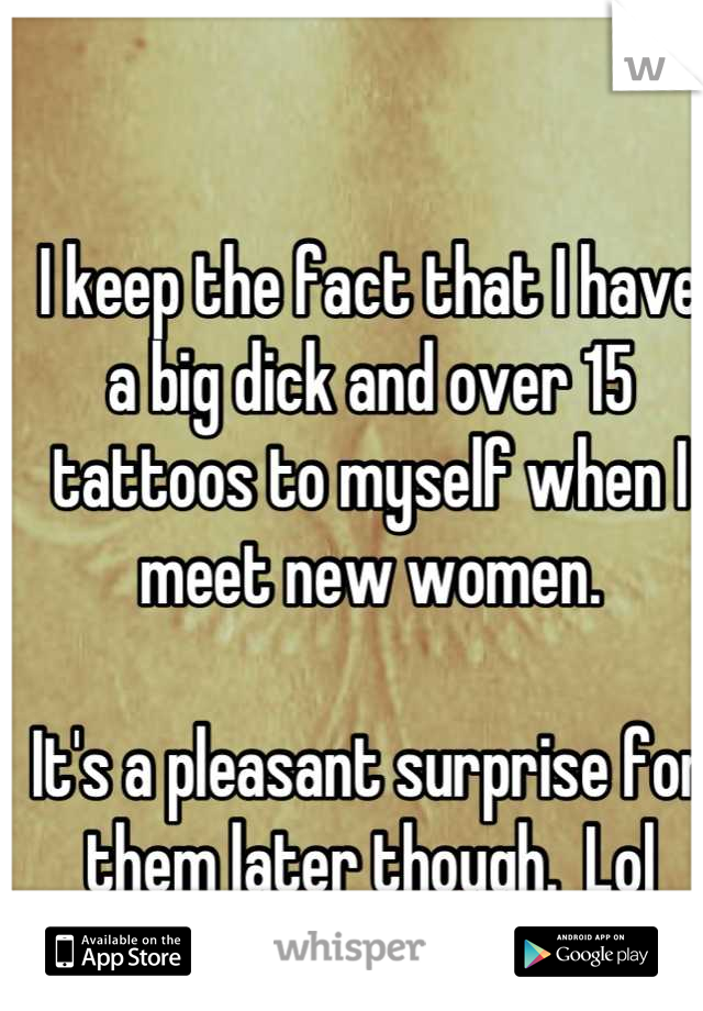 I keep the fact that I have a big dick and over 15 tattoos to myself when I meet new women.    It's a pleasant surprise for them later though.  Lol