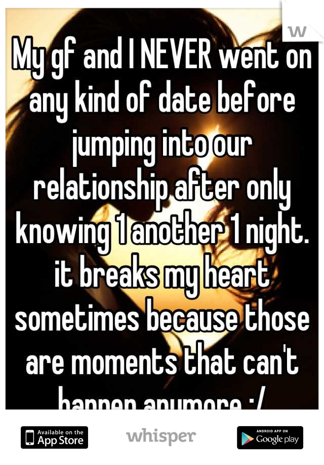 My gf and I NEVER went on any kind of date before jumping into our relationship after only knowing 1 another 1 night. it breaks my heart sometimes because those are moments that can't happen anymore :/