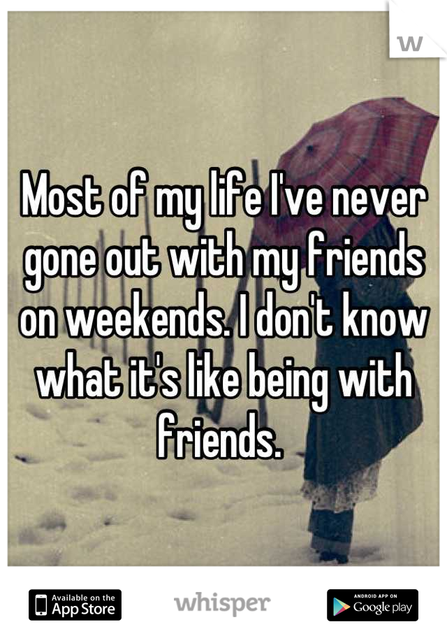 Most of my life I've never gone out with my friends on weekends. I don't know what it's like being with friends.