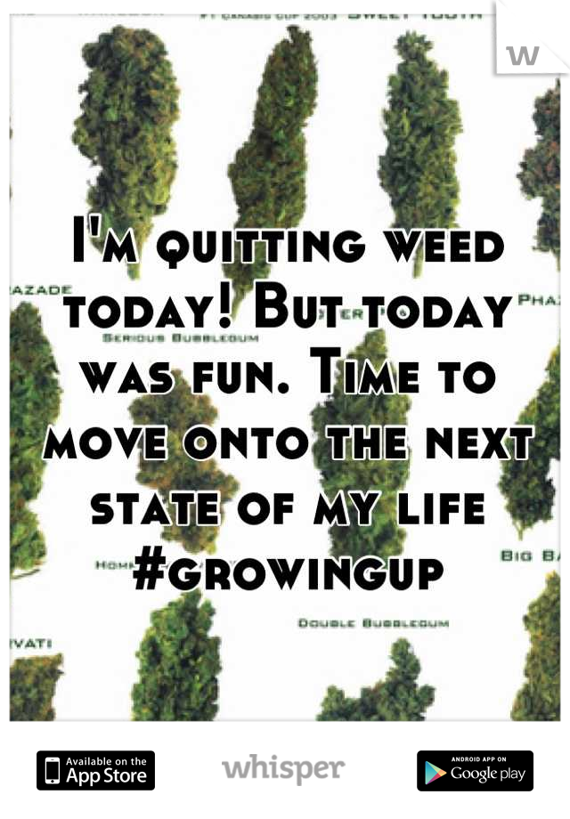 I'm quitting weed today! But today was fun. Time to move onto the next state of my life #growingup