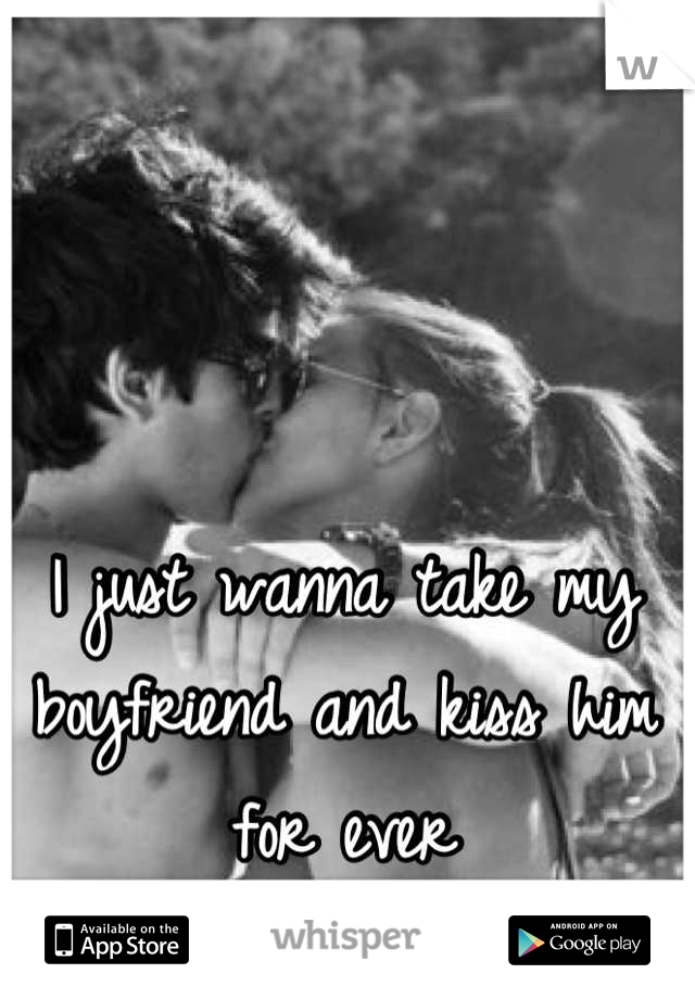 I just wanna take my boyfriend and kiss him for ever
