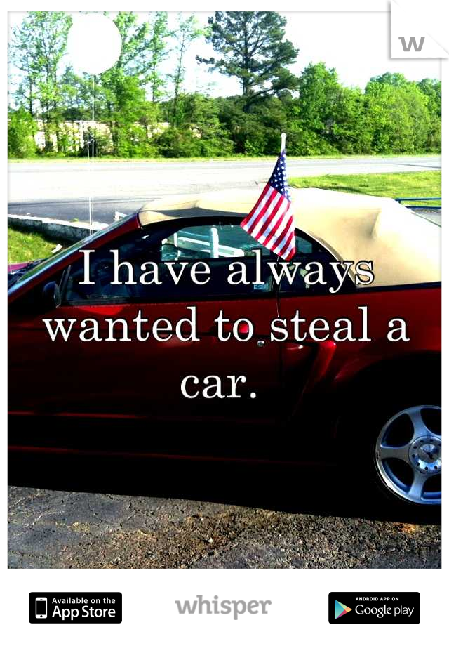 I have always wanted to steal a car.