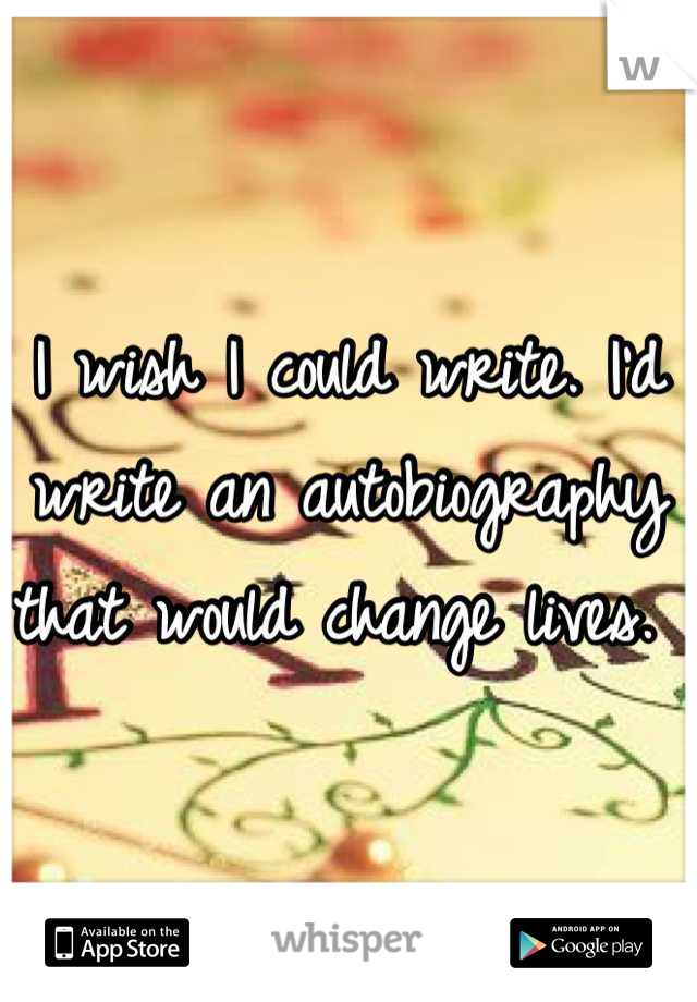 I wish I could write. I'd write an autobiography that would change lives.