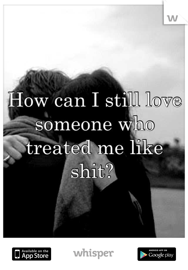 How can I still love someone who treated me like shit?