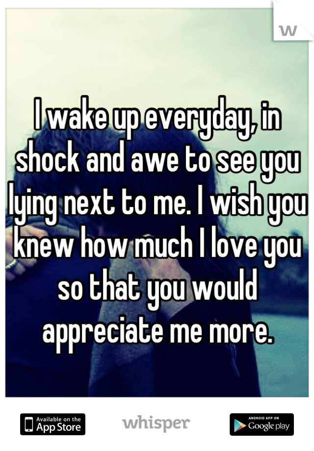 I wake up everyday, in shock and awe to see you lying next to me. I wish you knew how much I love you so that you would appreciate me more.