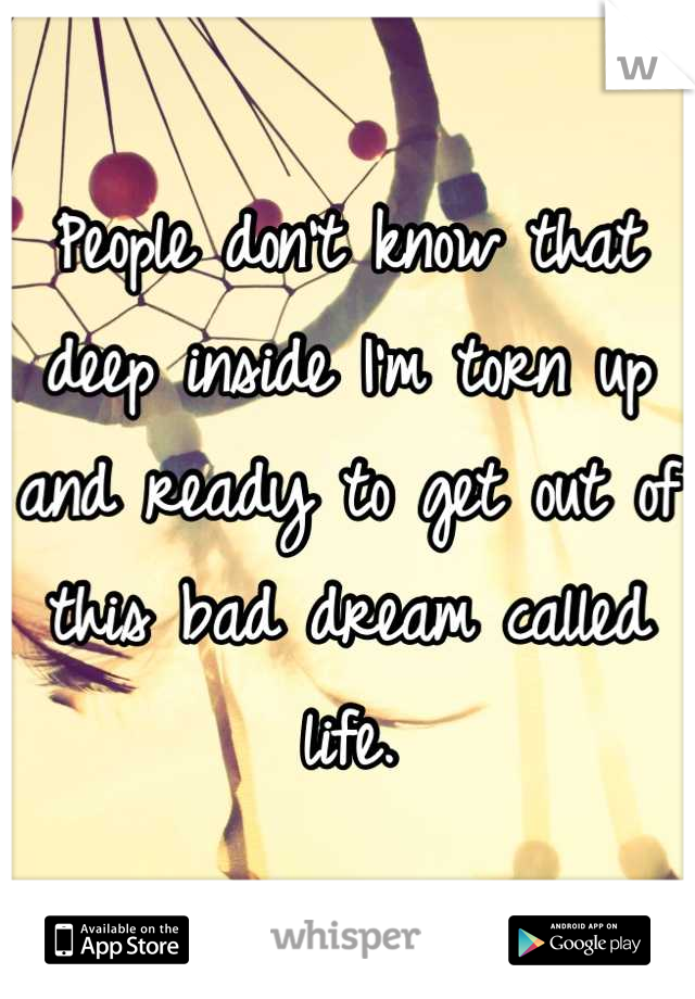 People don't know that deep inside I'm torn up and ready to get out of this bad dream called life.