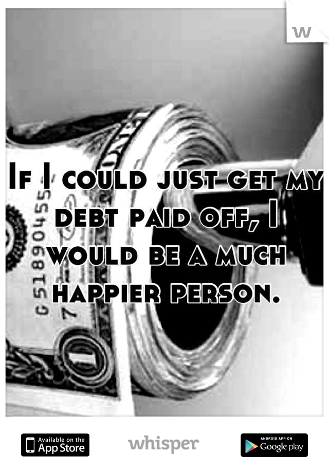 If I could just get my debt paid off, I would be a much happier person.