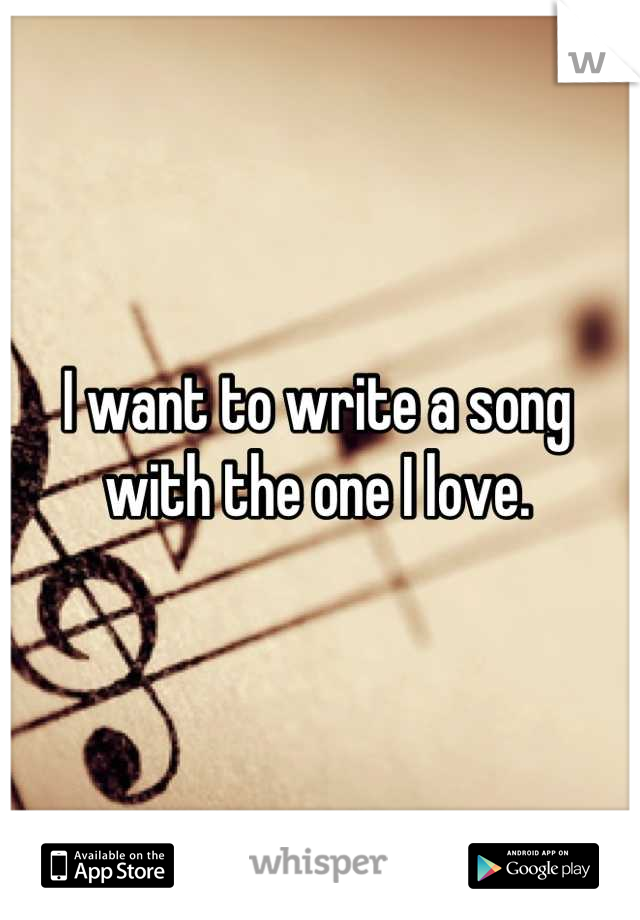 I want to write a song with the one I love.