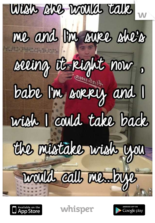 Wish she would talk to me and I'm sure she's seeing it right now , babe I'm sorry and I wish I could take back the mistake wish you would call me...bye forever I guess :'(