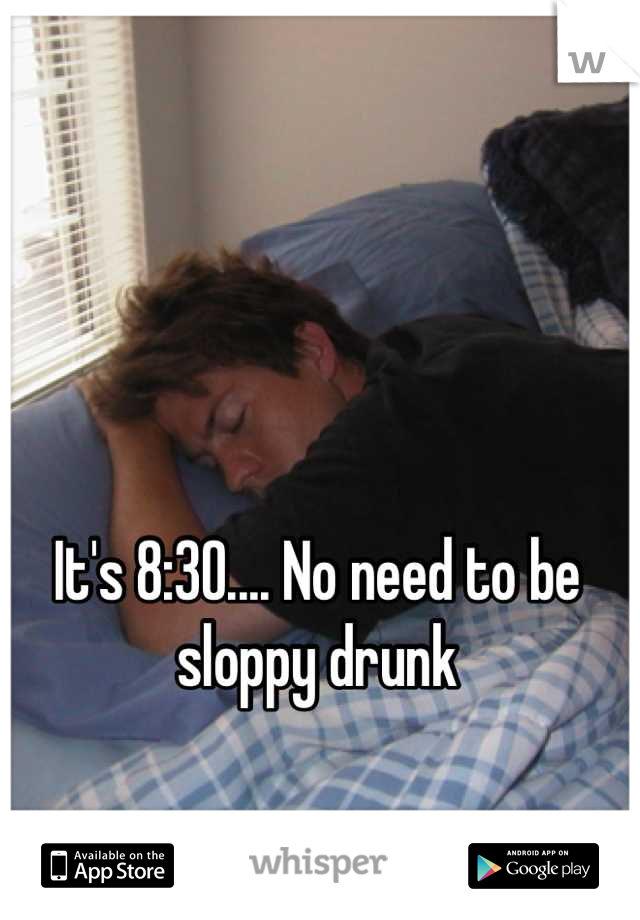 It's 8:30.... No need to be sloppy drunk