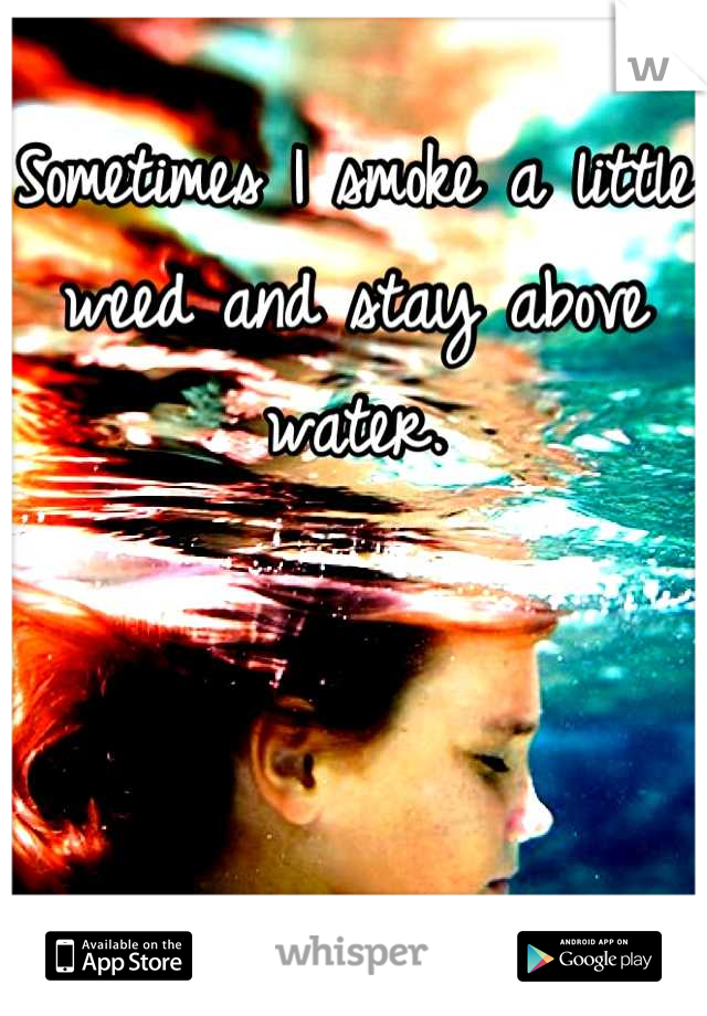 Sometimes I smoke a little weed and stay above water.