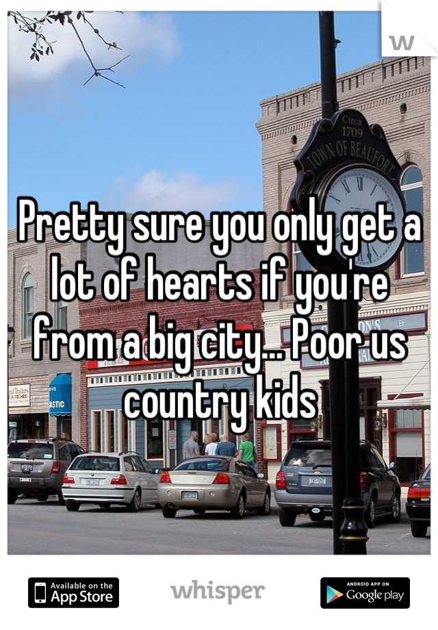Pretty sure you only get a lot of hearts if you're from a big city... Poor us country kids