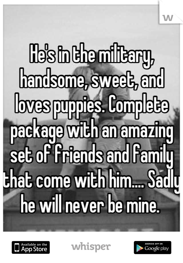 He's in the military, handsome, sweet, and loves puppies. Complete package with an amazing set of friends and family that come with him.... Sadly he will never be mine.