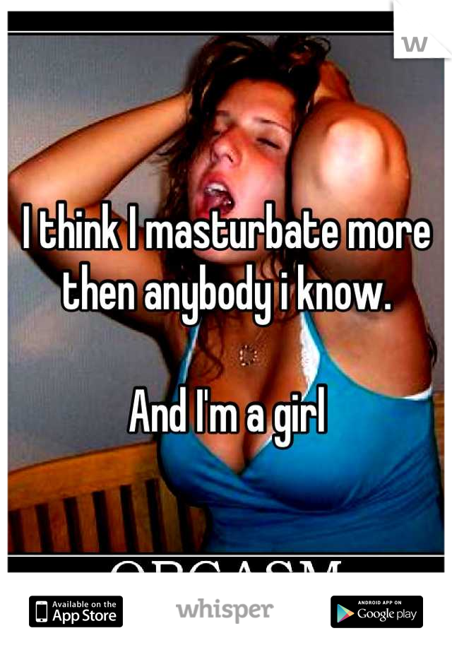 I think I masturbate more then anybody i know.   And I'm a girl