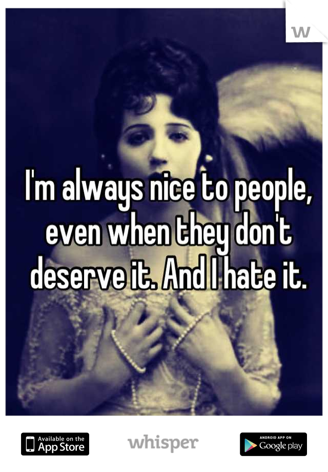 I'm always nice to people, even when they don't deserve it. And I hate it.