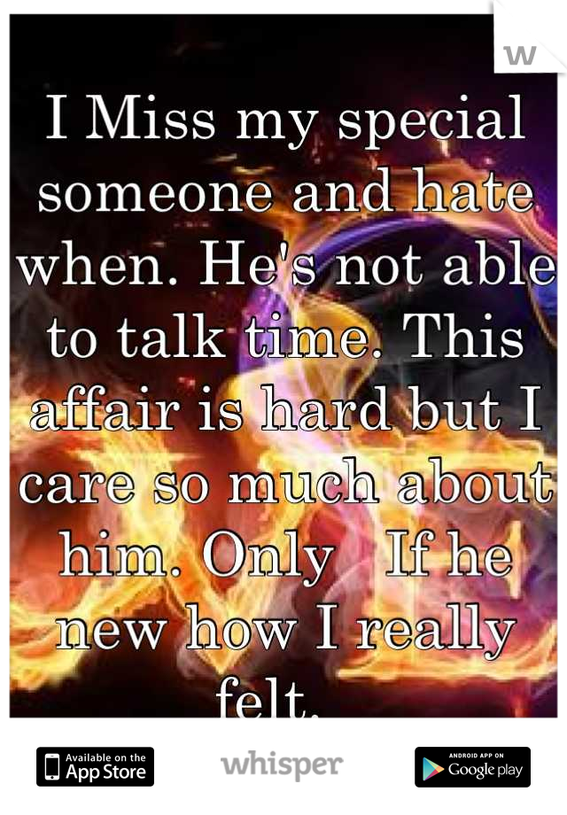 I Miss my special someone and hate when. He's not able to talk time. This affair is hard but I care so much about him. Only   If he new how I really felt.
