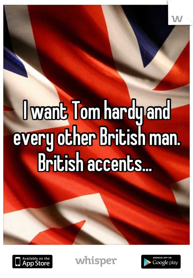 I want Tom hardy and every other British man. British accents...