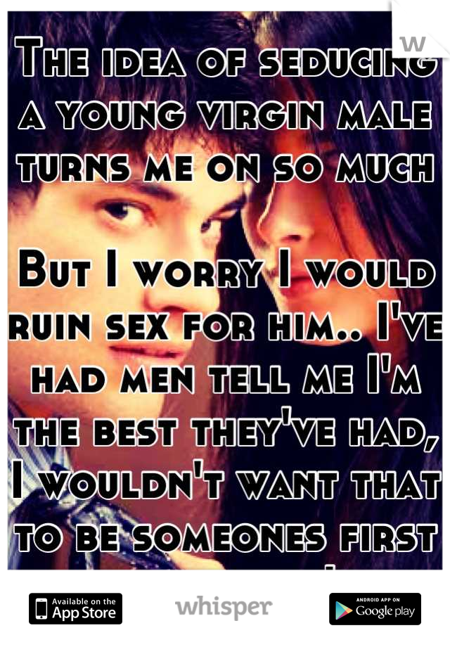 The idea of seducing a young virgin male turns me on so much  But I worry I would ruin sex for him.. I've had men tell me I'm the best they've had, I wouldn't want that to be someones first experience!