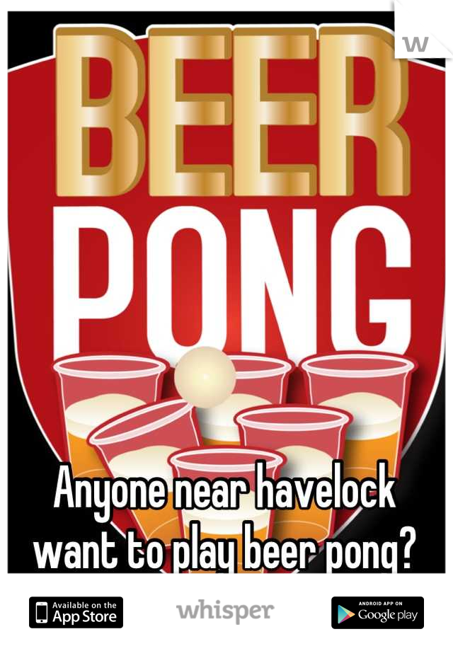 Anyone near havelock want to play beer pong?