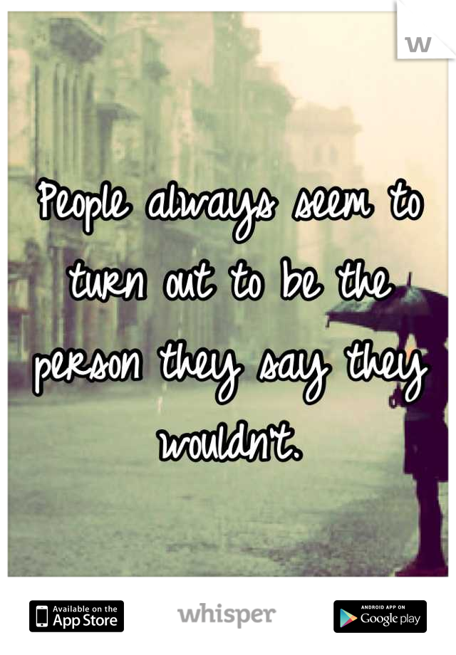 People always seem to turn out to be the person they say they wouldn't.