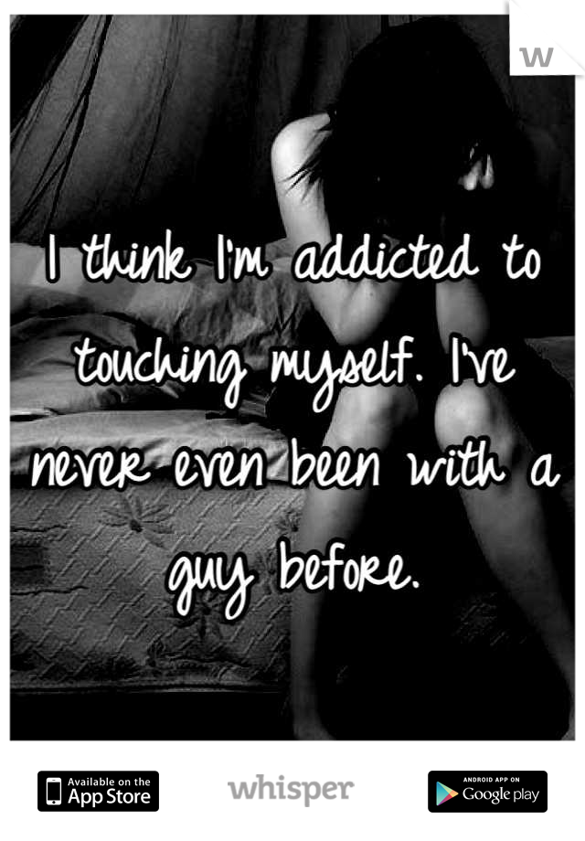 I think I'm addicted to touching myself. I've never even been with a guy before.