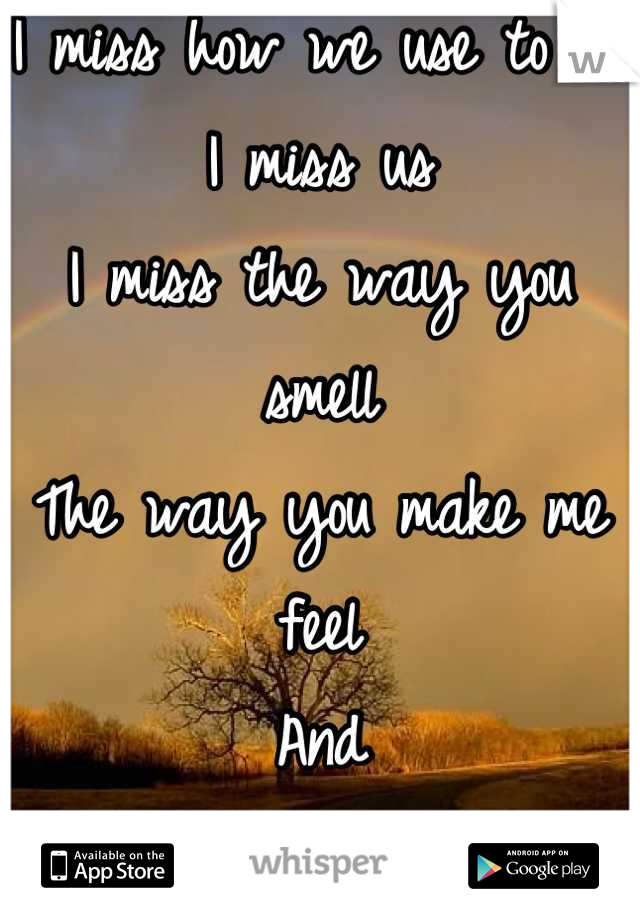 I miss how we use to be I miss us I miss the way you smell The way you make me feel  And Most of all I miss your touch