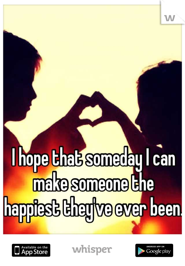 I hope that someday I can make someone the happiest they've ever been.