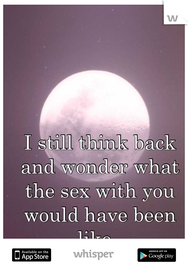 I still think back and wonder what the sex with you would have been like.