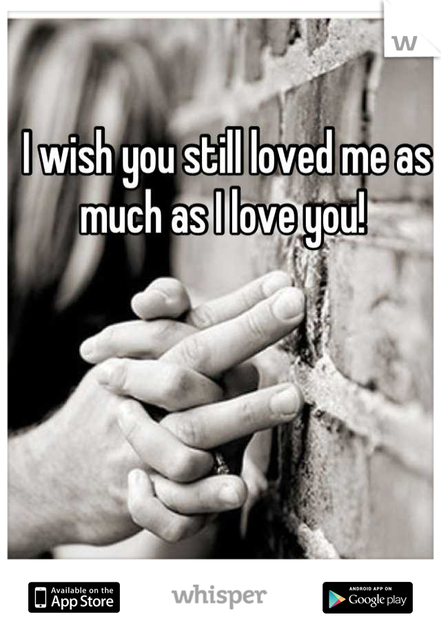 I wish you still loved me as much as I love you!