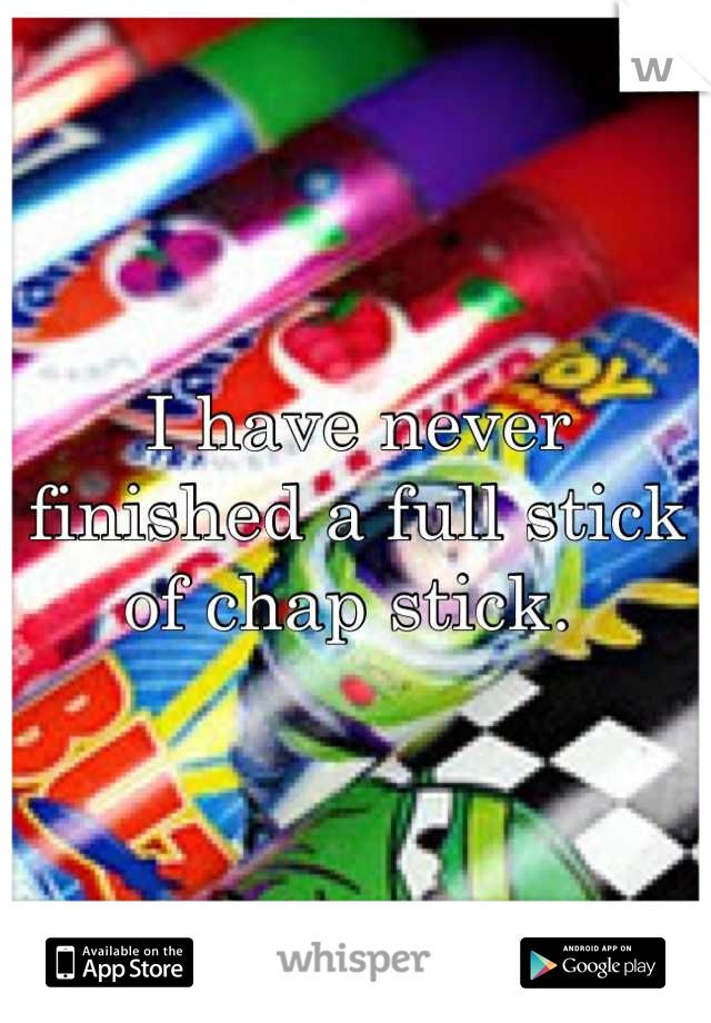 I have never finished a full stick of chap stick.
