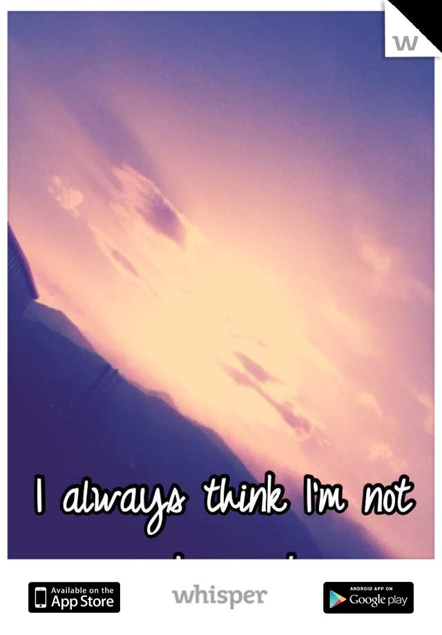I always think I'm not good enough