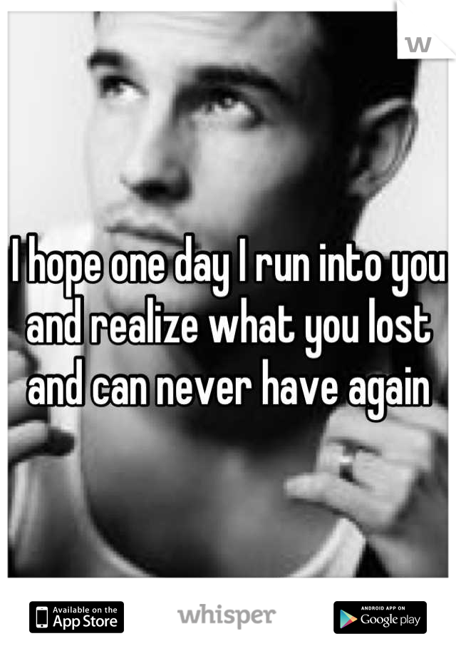 I hope one day I run into you and realize what you lost and can never have again