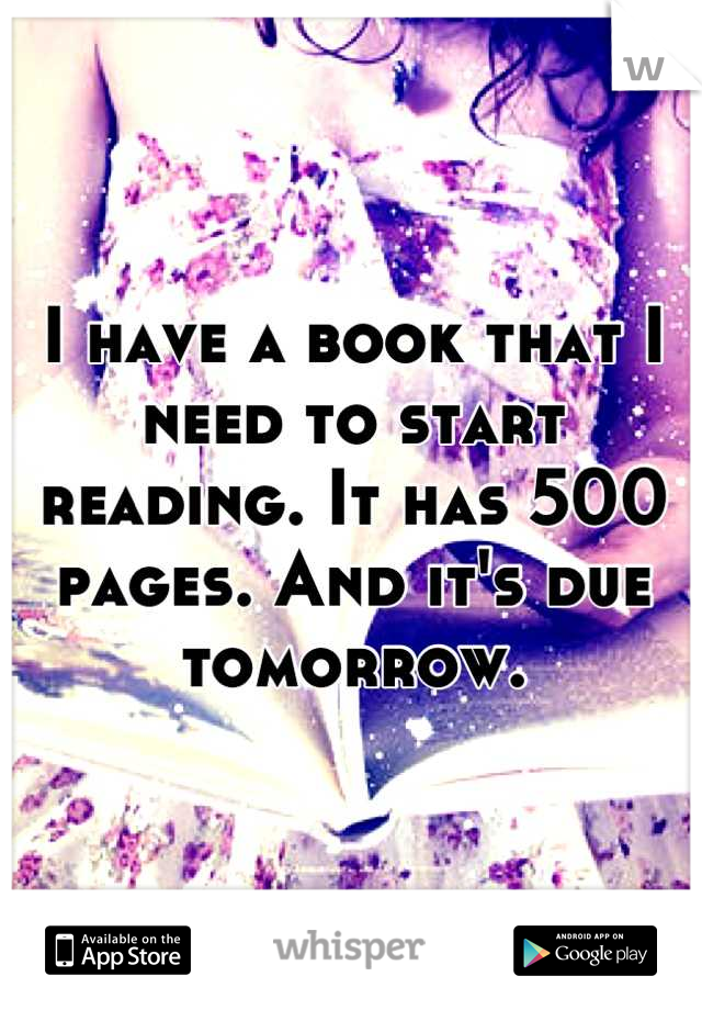 I have a book that I need to start reading. It has 500 pages. And it's due tomorrow.