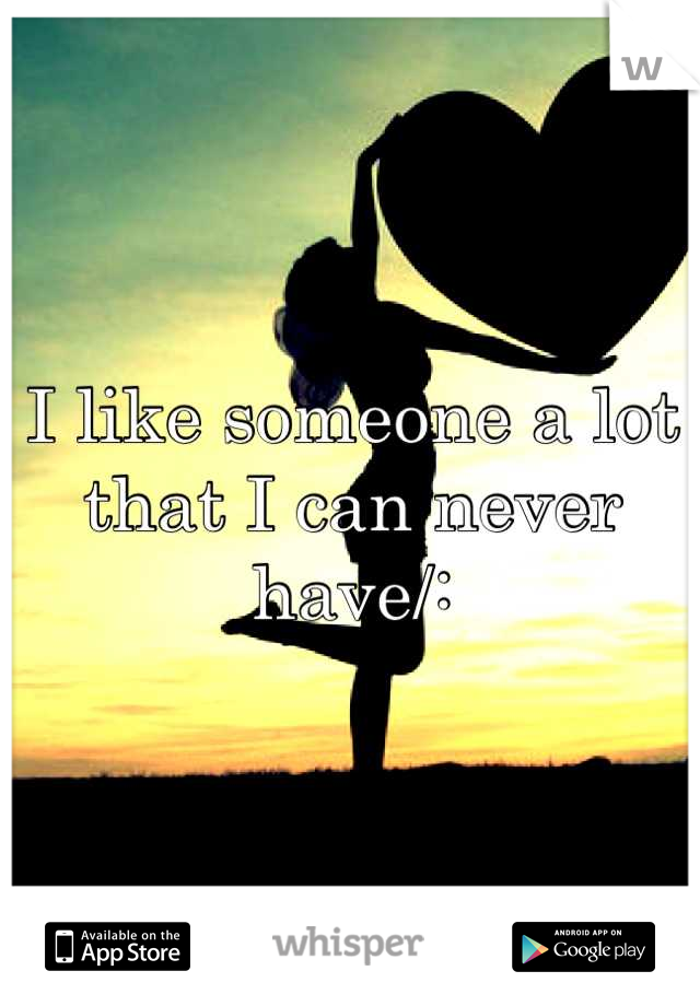 I like someone a lot that I can never have/: