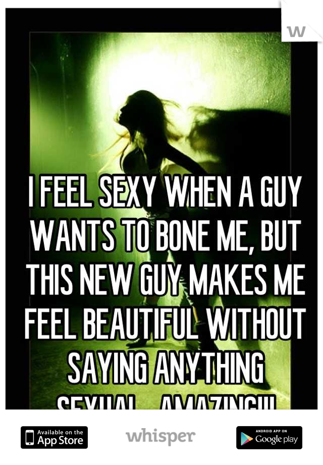 I FEEL SEXY WHEN A GUY WANTS TO BONE ME, BUT THIS NEW GUY MAKES ME FEEL BEAUTIFUL WITHOUT SAYING ANYTHING SEXUAL...AMAZING!!!