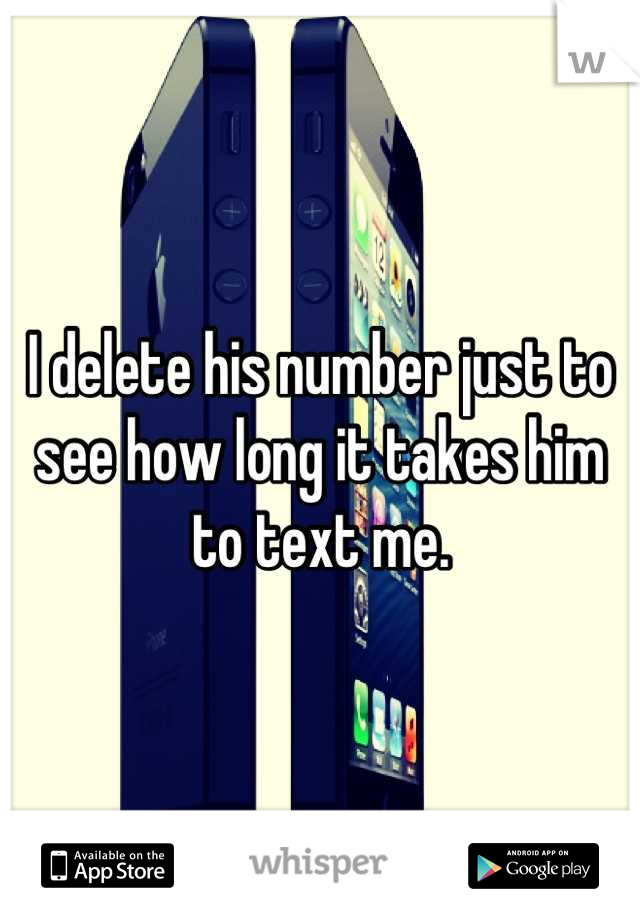 I delete his number just to see how long it takes him to text me.
