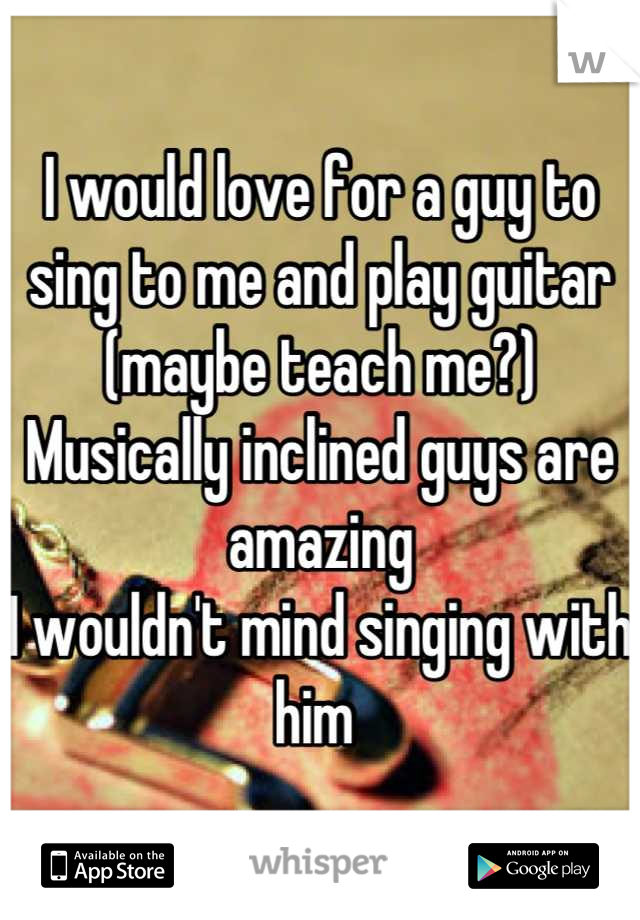 I would love for a guy to sing to me and play guitar (maybe teach me?)  Musically inclined guys are amazing I wouldn't mind singing with him
