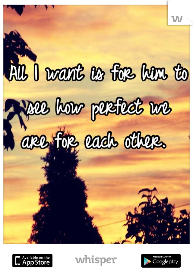 All I want is for him to  see how perfect we  are for each other.