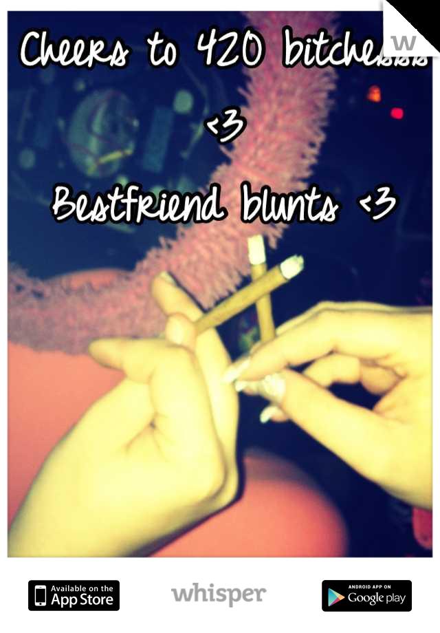 Cheers to 420 bitchesss <3 Bestfriend blunts <3