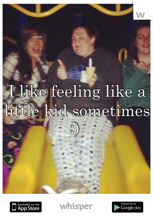 I like feeling like a little kid sometimes :)