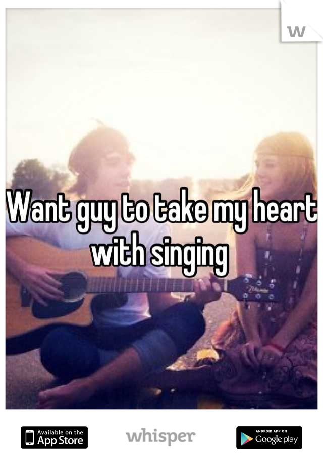 Want guy to take my heart with singing