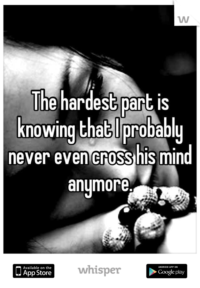 The hardest part is knowing that I probably never even cross his mind anymore.