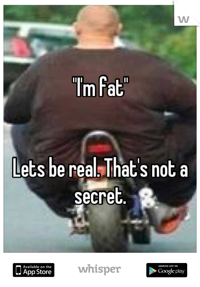 """""""I'm fat""""   Lets be real. That's not a secret."""