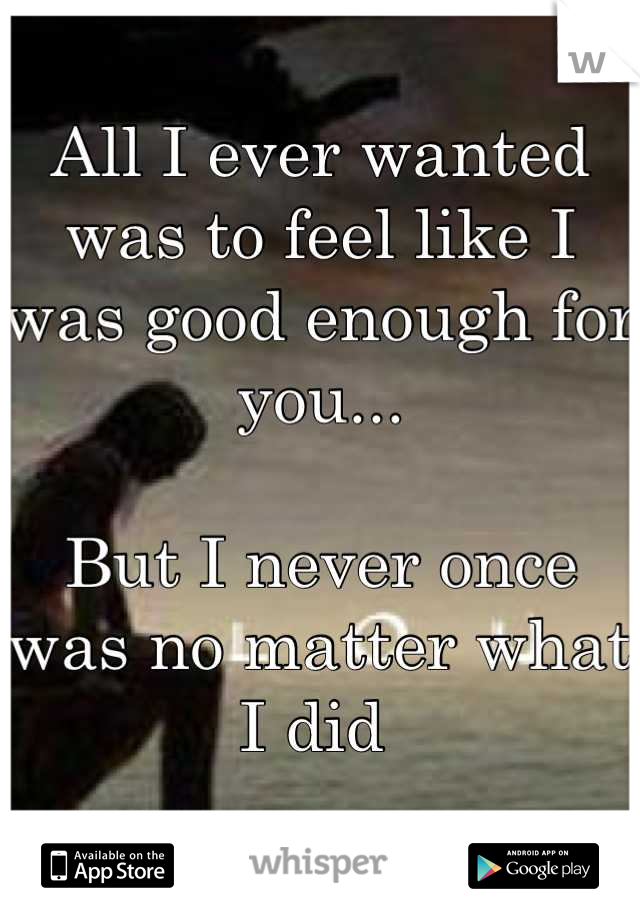 All I ever wanted was to feel like I was good enough for you...  But I never once was no matter what I did