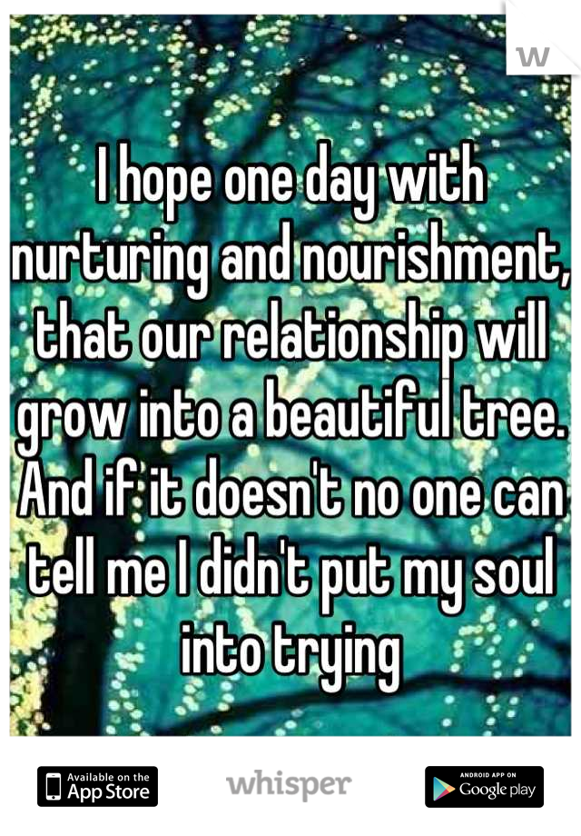 I hope one day with nurturing and nourishment, that our relationship will grow into a beautiful tree. And if it doesn't no one can tell me I didn't put my soul into trying