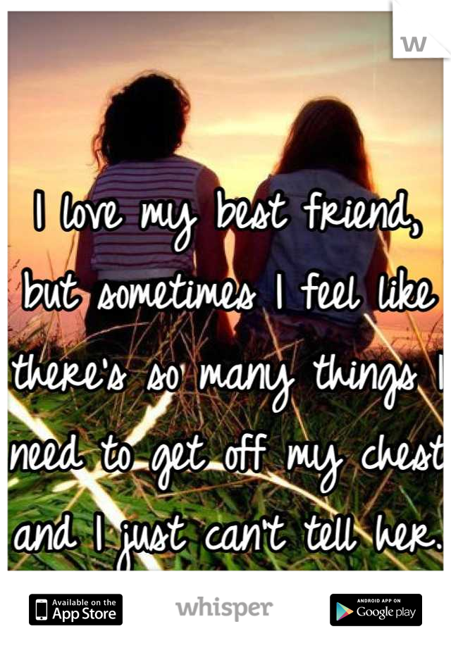 I love my best friend, but sometimes I feel like there's so many things I need to get off my chest and I just can't tell her.